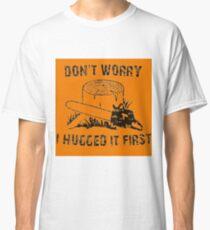 Don't Worry I Hugged It First  stihl orange Classic T-Shirt