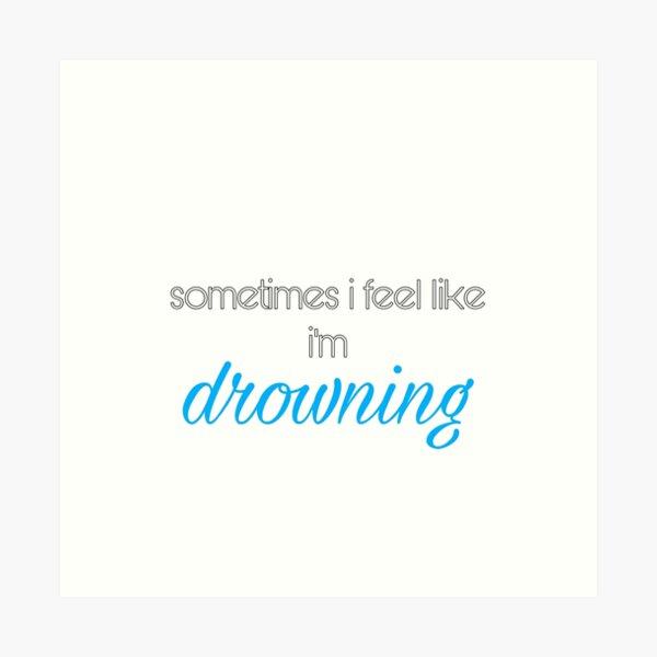 sometimes i feel like i'm drowning  Art Print
