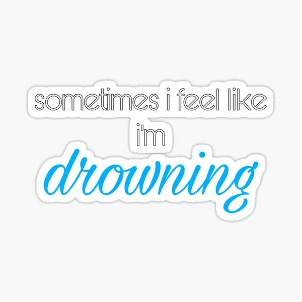 sometimes i feel like i'm drowning  Sticker