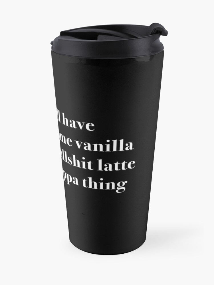 Alternate view of I'll have some vanilla bullsh*t latte cappa thing Travel Mug