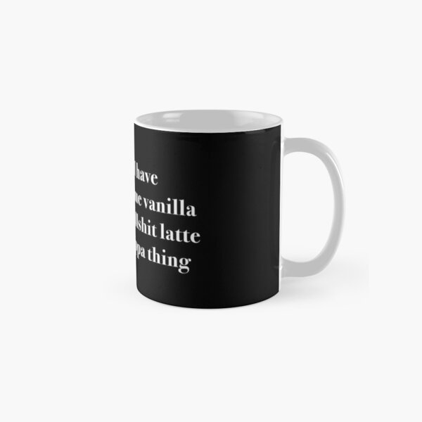 I'll have some vanilla bullsh*t latte cappa thing Classic Mug