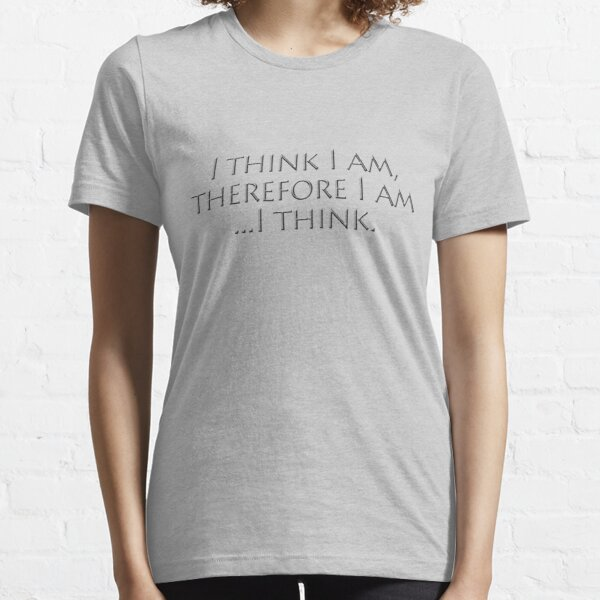 I think I am, therefore I am, I think. Essential T-Shirt