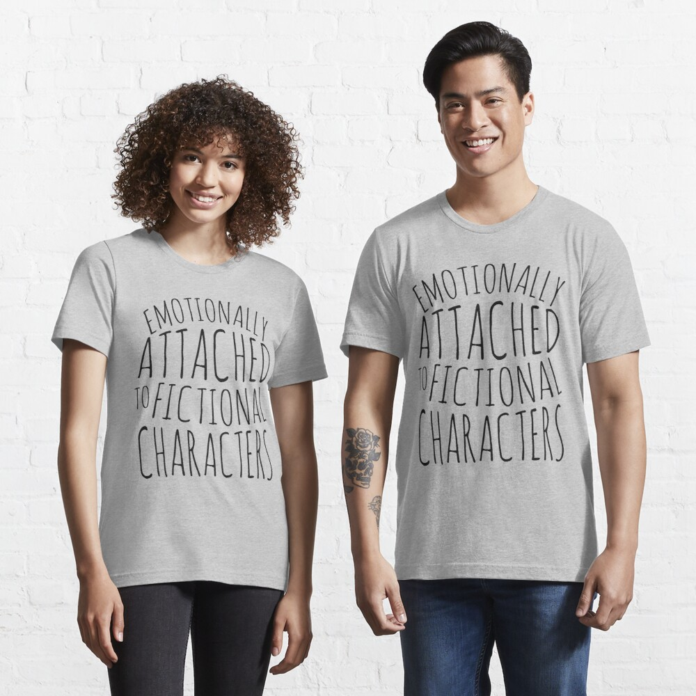 emotionally attached to fictional characters #black Essential T-Shirt