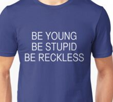 Be Young Be Stupid Be Reckless Unisex T-Shirt