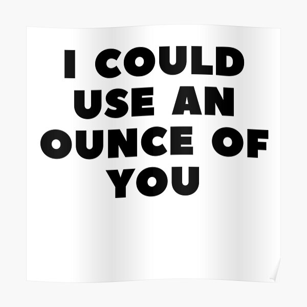 I COULD USE AN OUNCE OF YOU Poster
