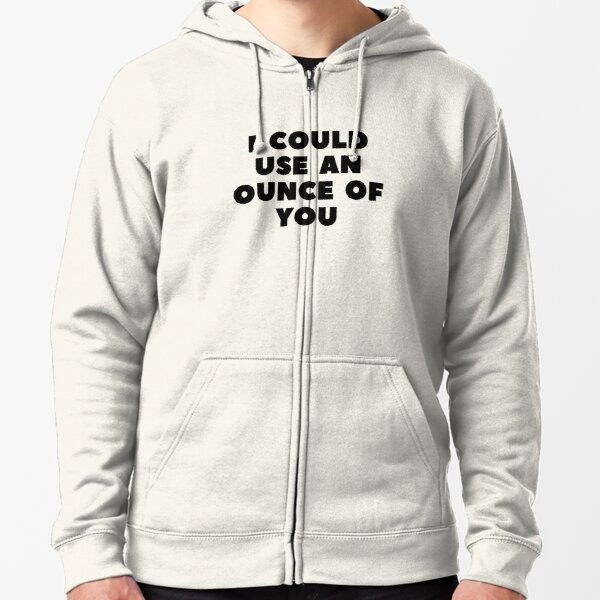 I COULD USE AN OUNCE OF YOU Zipped Hoodie