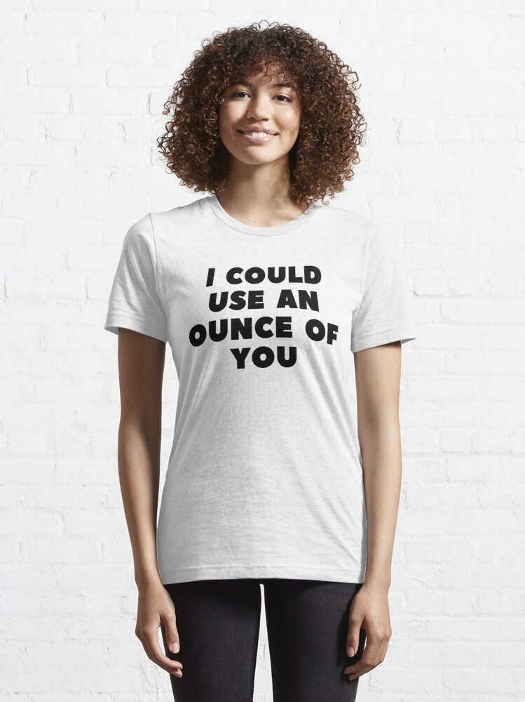 Alternate view of I COULD USE AN OUNCE OF YOU Essential T-Shirt