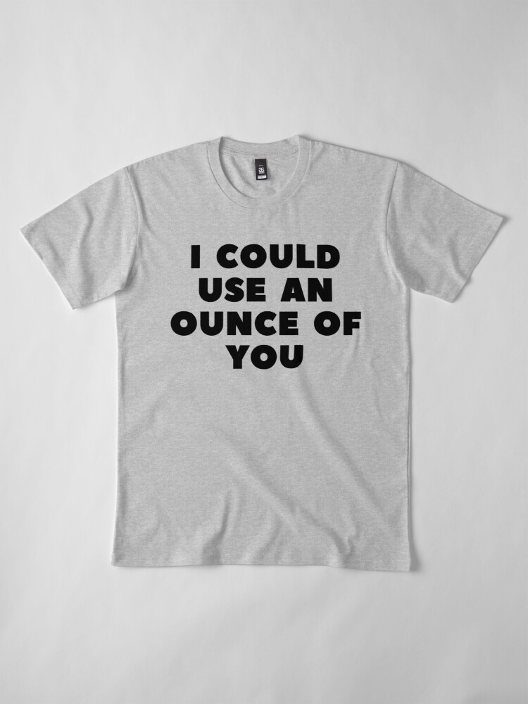 Alternate view of I COULD USE AN OUNCE OF YOU Premium T-Shirt