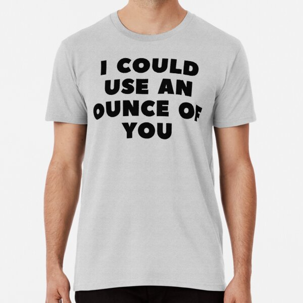 I COULD USE AN OUNCE OF YOU Premium T-Shirt