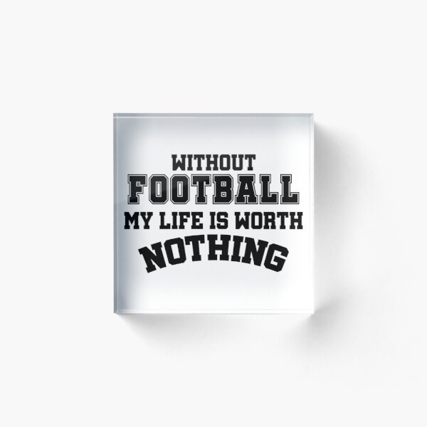 Without Football my Life is worth Nothing Acrylic Block