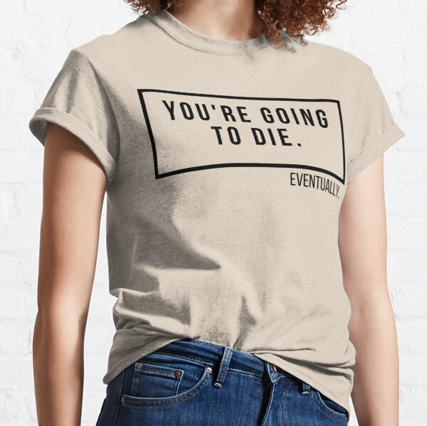 You're Gonna To Die Eventually Classic T-Shirt