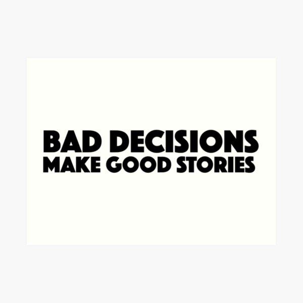 Bad Decisions Make Good Stories Funny T Shirt Art Print