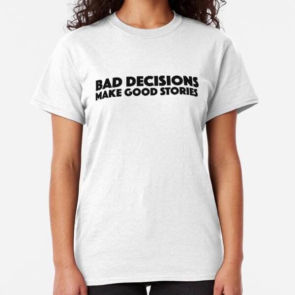 Bad Decisions Make Good Stories Funny T Shirt Classic T-Shirt