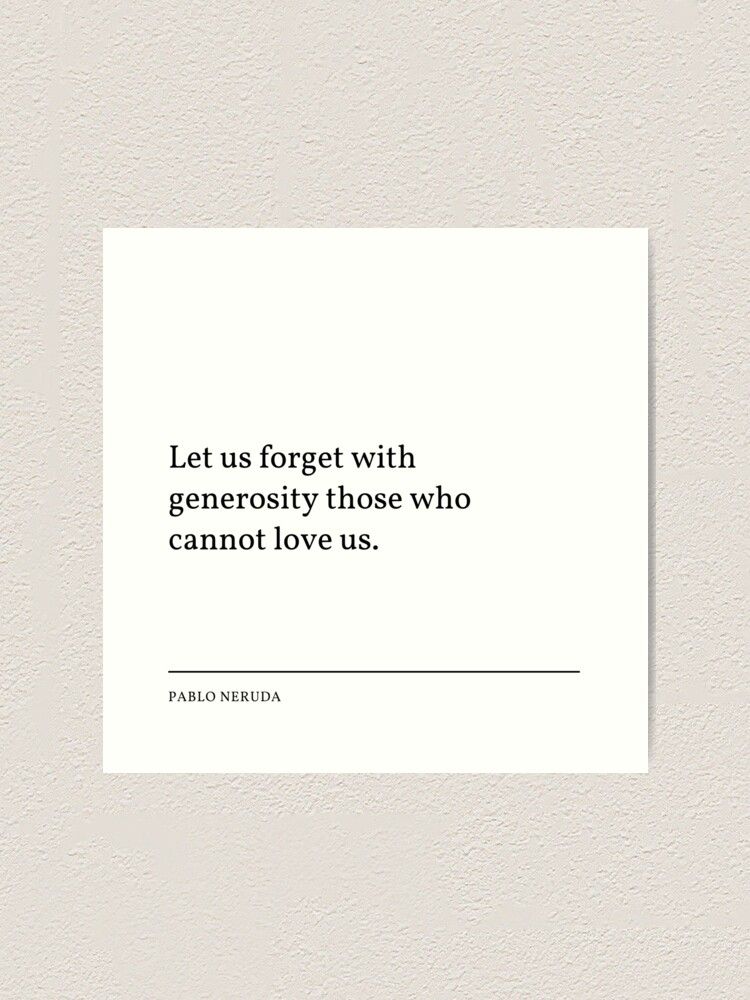"Pablo Neruda Quote: Let us forget with generosity those who cannot love us."" Art Print by savantdesigns 