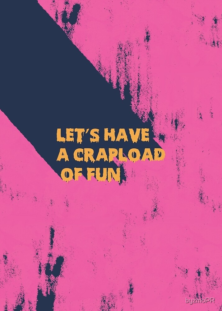 Let's Have a crapload of fun by byzmoPR
