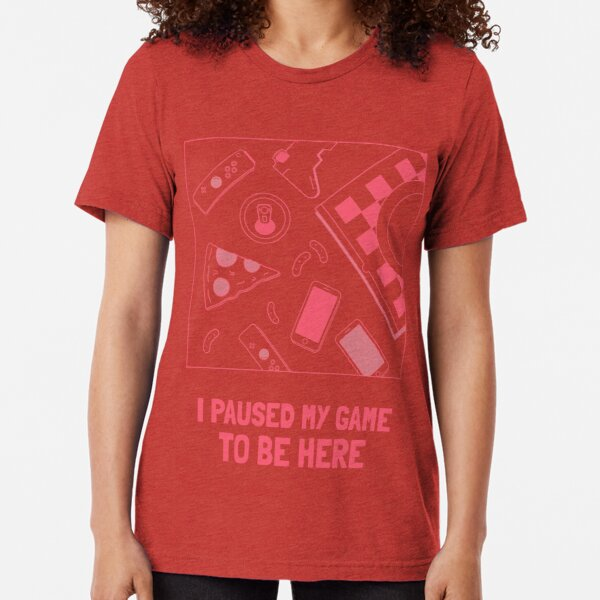 I paused my game to be here Tri-blend T-Shirt
