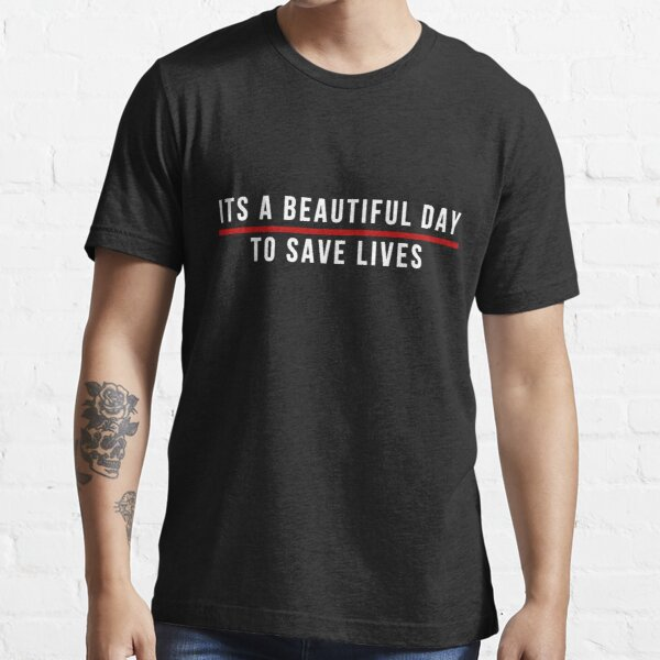 Its A Beautiful Day to Save Lives  White Lettering Essential T-Shirt