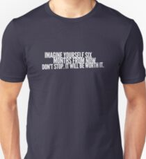 Imagine yourself six months from now. Don't stop. It will be worth it. Unisex T-Shirt