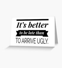 It's better to be late than to arrive ugly Greeting Card