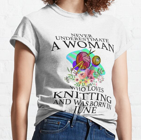 Never Underestimate a woman who loves Knitting and was born in June T-Shirt Classic T-Shirt