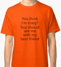 You think I'm crazy? You should see me with my best friend Classic T-Shirt