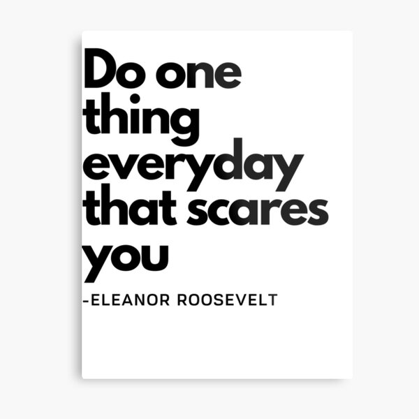 Do one thing everyday that scares you - Eleanor Roosevelt Metal Print
