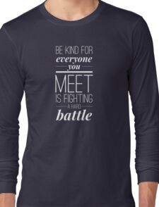 Be kind for everyone you meet is fighting a hard battle Long Sleeve T-Shirt