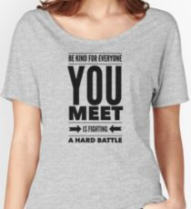Be kind for everyone you meet is fighting a hard battle Women's Relaxed Fit T-Shirt