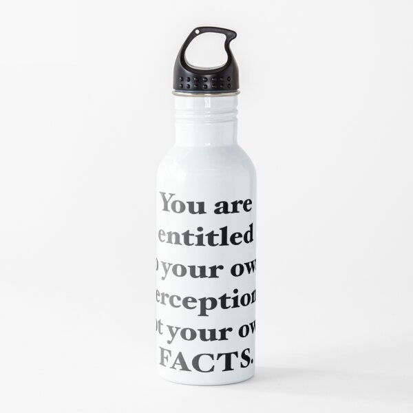 You are entitled to your own perceptions not you own facts Water Bottle