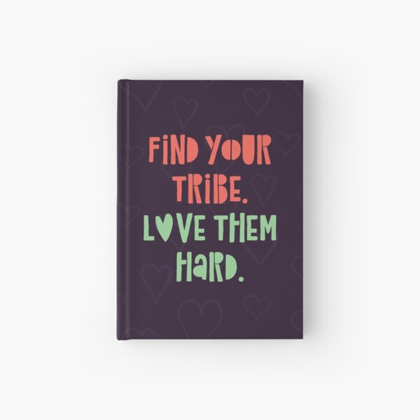 Find your tribe. Love them hard. Hardcover Journal