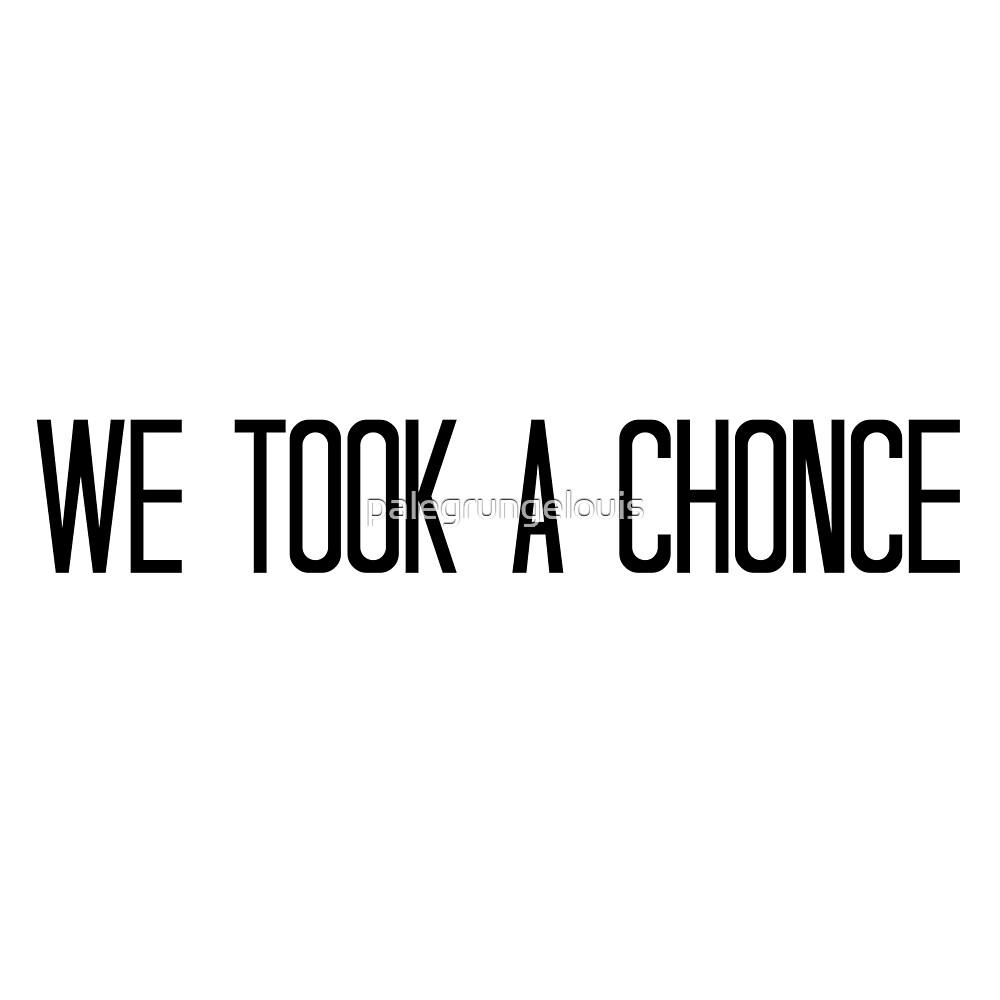 We Took A Chonce by palegrungelouis