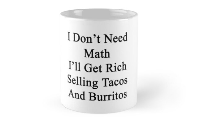I Don't Need Math I'll Get Rich Selling Tacos And Burritos  by supernova23