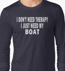 I Don't Need Therapy. I Just Need My Boat Long Sleeve T-Shirt