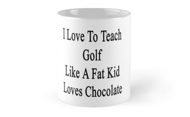 I Love To Teach Golf Like A Fat Kid Loves Chocolate  by supernova23