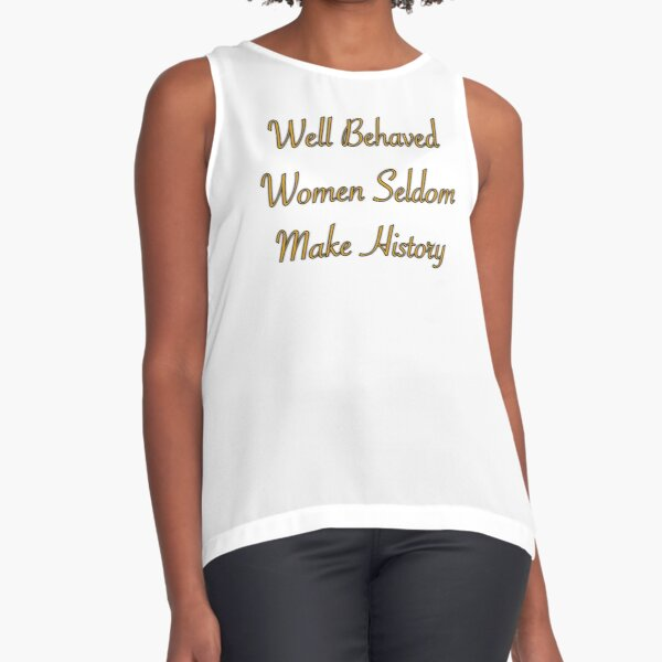 Well Behaved Women Seldom Make History Sleeveless Top