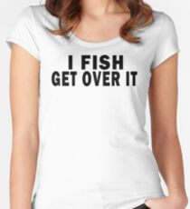 I FISH. GET OVER IT Women's Fitted Scoop T-Shirt