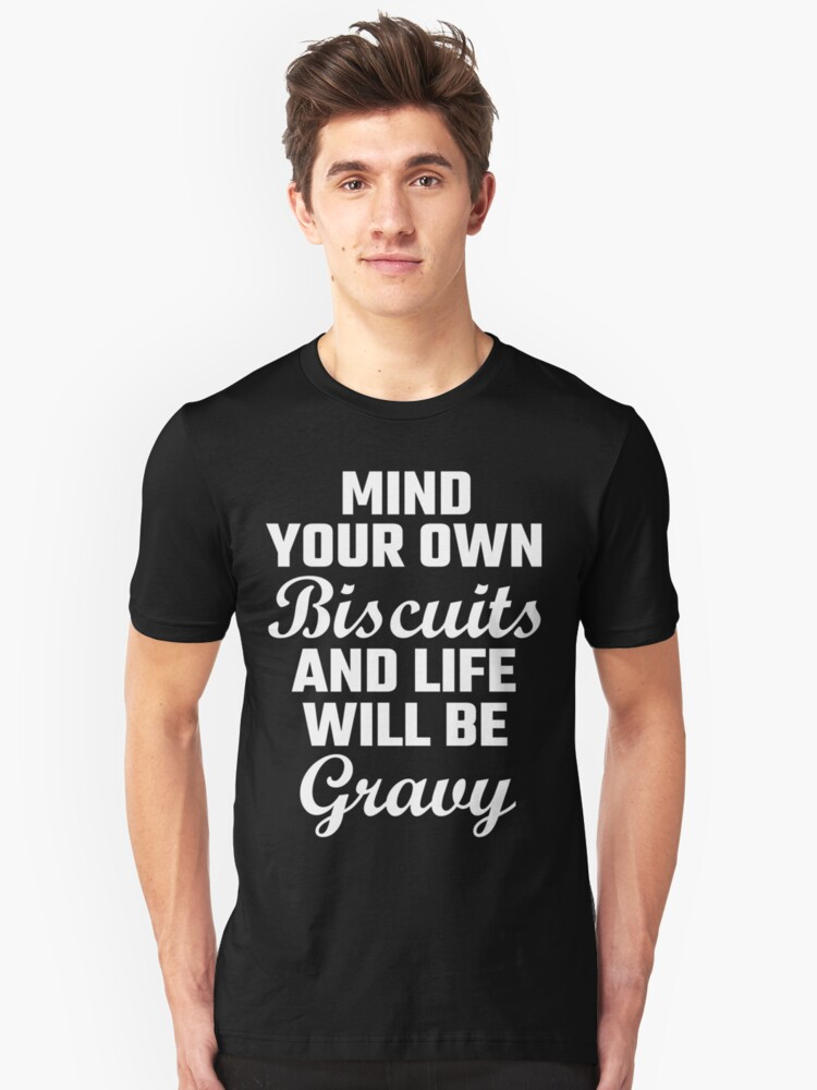 Mind Your Own Biscuits And Life Will Be Gravy Unisex T-Shirt Front