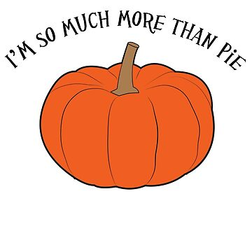 I'm so much more than pie (pumpkin) by JoyVick
