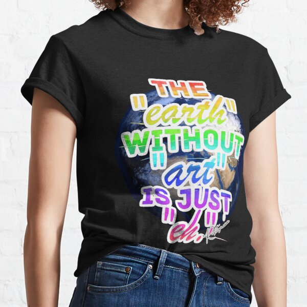 The Earth without Art is Just eh (Watercolours) Classic T-Shirt