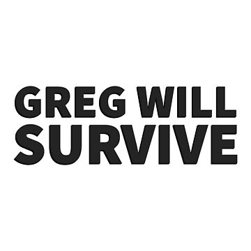 GREG WILL SURVIVE - Black on Light by GuyWithRedHair