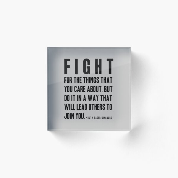 Fight for the things that you care about. RBG Quote Acrylic Block