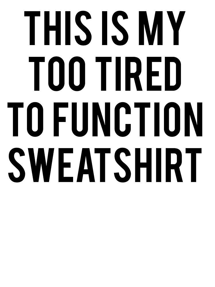 This Is My Too Tired To Function Sweatshirt by koleson