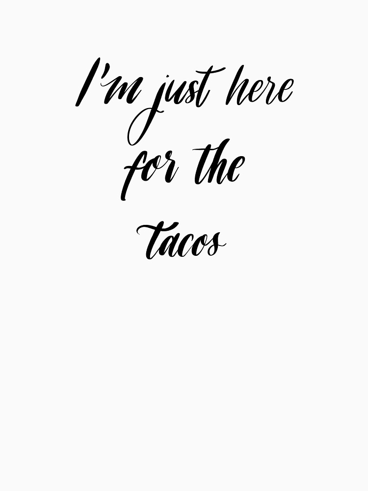 I'm Just Here For The Tacos by mydabug