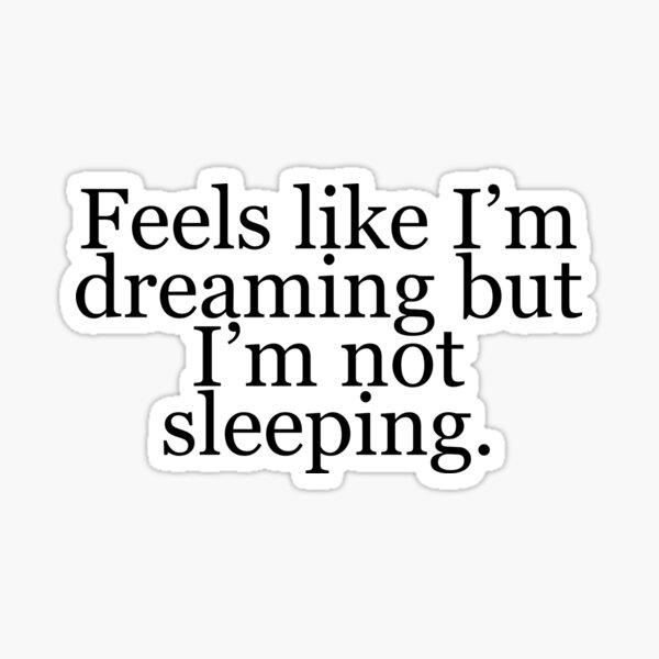 Feels like I'm dreaming but I'm not sleeping Sticker