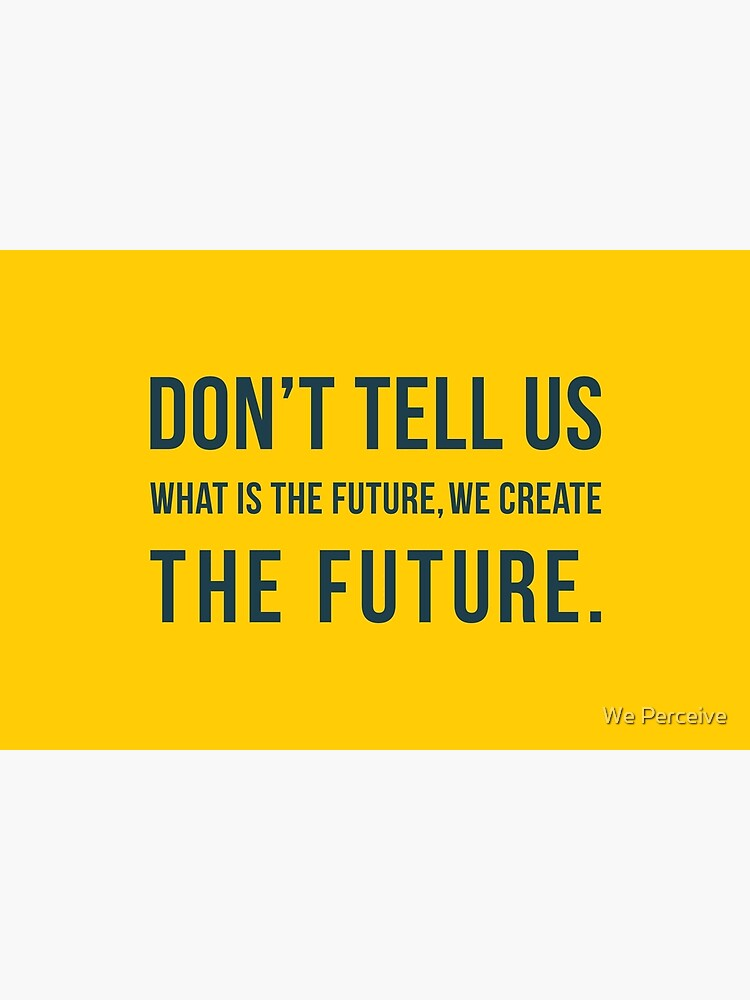 Don't tell us WHAT IS THE FUTURE, WE CREATE the future! by CitizenWong