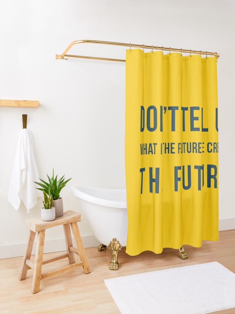 Alternate view of Don't tell us WHAT IS THE FUTURE, WE CREATE the future! Shower Curtain