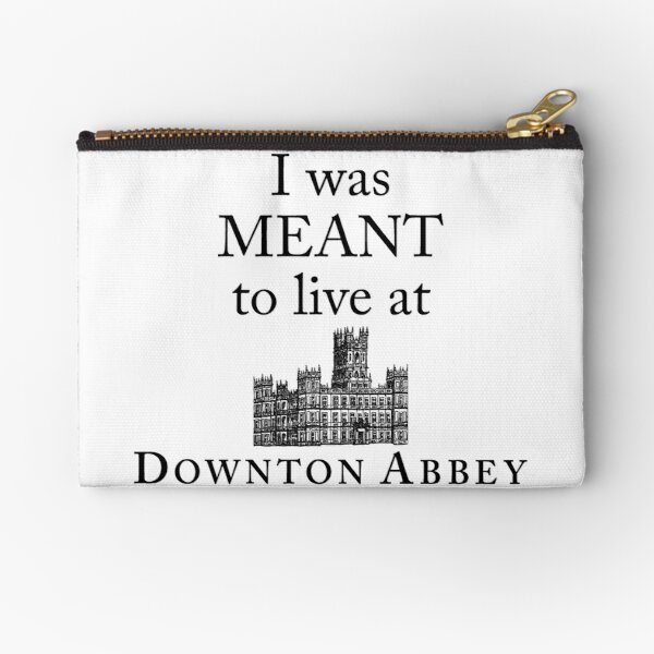 I was MEANT to live at Downton Abbey Zipper Pouch