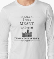 I was MEANT to live at Downton Abbey Long Sleeve T-Shirt
