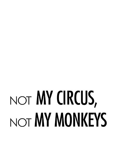Not my circus, not my monkeys by CacaoDesigns