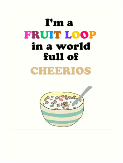 """Be A Fruitloop In A World Full Of Cheerios Quote: """"I'm A Fruit Loop In A World Full Of Cheerios!"""" Art Prints"""